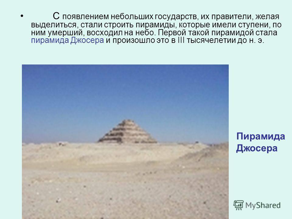 С появлением небольших государств, их правители, желая выделиться, стали строить пирамиды, которые имели ступени, по ним умерший, восходил на небо. Первой такой пирамидой стала пирамида Джосера и произошло это в III тысячелетии до н. э. Пирамида Джос
