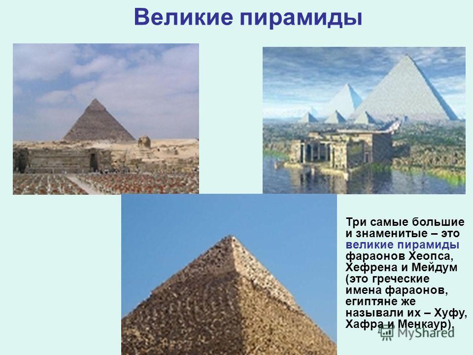 Великие пирамиды Три самые большие и знаменитые – это великие пирамиды фараонов Хеопса, Хефрена и Мейдум (это греческие имена фараонов, египтяне же называли их – Хуфу, Хафра и Менкаур).