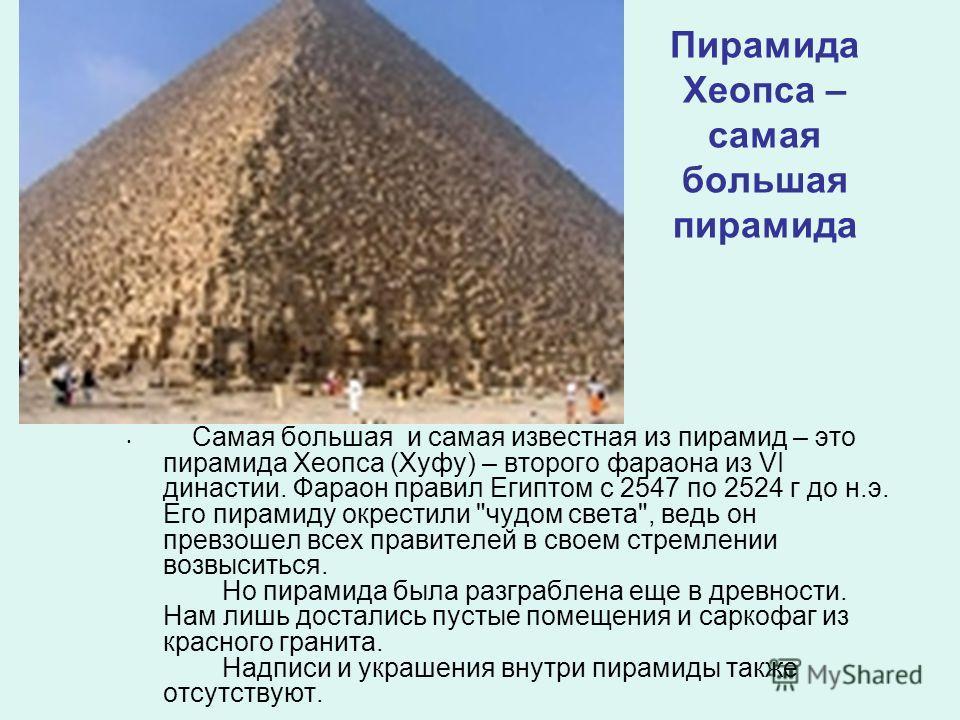 Пирамида Хеопса – самая большая пирамида Самая большая и самая известная из пирамид – это пирамида Хеопса (Хуфу) – второго фараона из VI династии. Фараон правил Египтом с 2547 по 2524 г до н.э. Его пирамиду окрестили