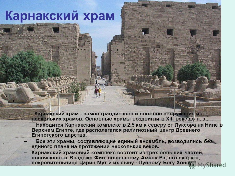 Карнакский храм – Карнакский храм - самое грандиозное и сложное сооружение из нескольких храмов. Основные храмы воздвигли в XIII веке до н. э.. – Находится Карнакский комплекс в 2,5 км к северу от Луксора на Ниле в Верхнем Египте, где располагался ре
