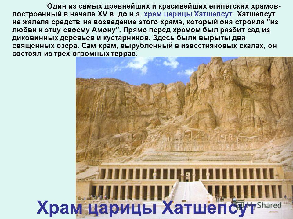 Храм царицы Хатшепсут Один из самых древнейших и красивейших египетских храмов- построенный в начале XV в. до н.э. храм царицы Хатшепсут. Хатшепсут не жалела средств на возведение этого храма, который она строила