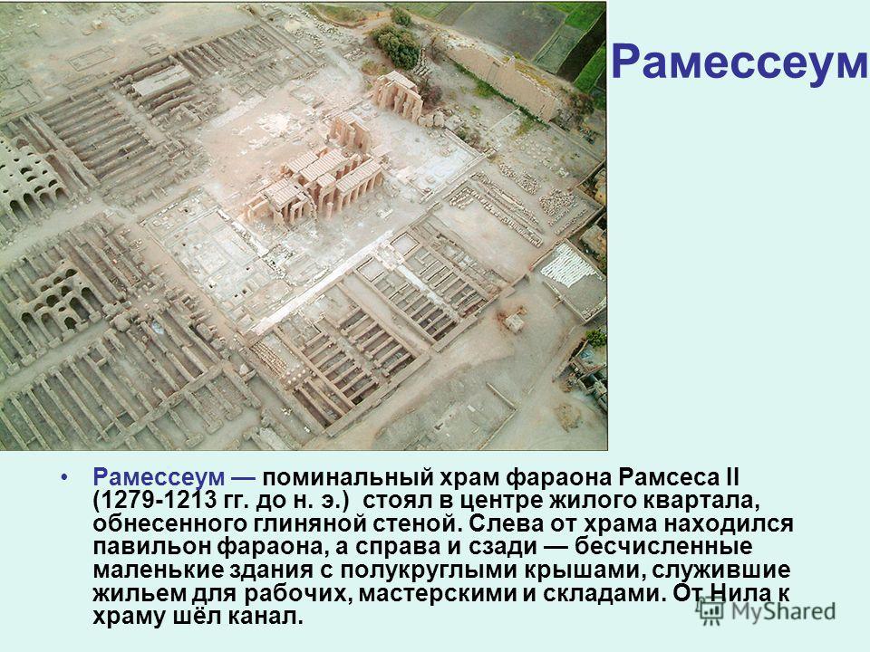 Рамессеум Рамессеум поминальный храм фараона Рамсеса II (1279-1213 гг. до н. э.) стоял в центре жилого квартала, обнесенного глиняной стеной. Слева от храма находился павильон фараона, а справа и сзади бесчисленные маленькие здания с полукруглыми кры