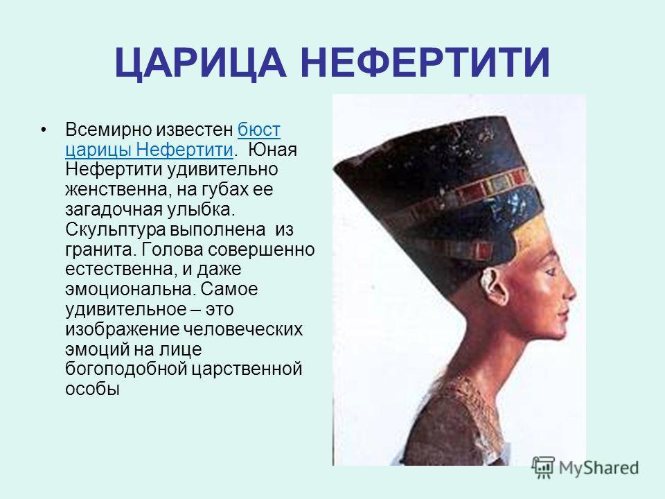 ЦАРИЦА НЕФЕРТИТИ Всемирно известен бюст царицы Нефертити. Юная Нефертити удивительно женственна, на губах ее загадочная улыбка. Скульптура выполнена из гранита. Голова совершенно естественна, и даже эмоциональна. Самое удивительное – это изображение