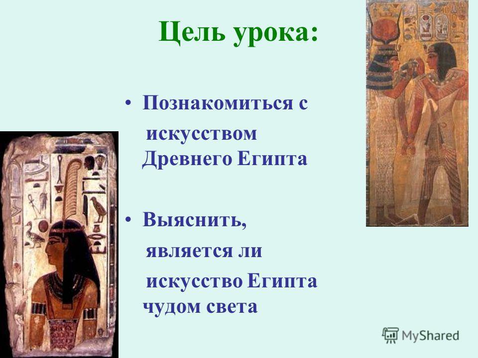 Цель урока: Познакомиться с искусством Древнего Египта Выяснить, является ли искусство Египта чудом света