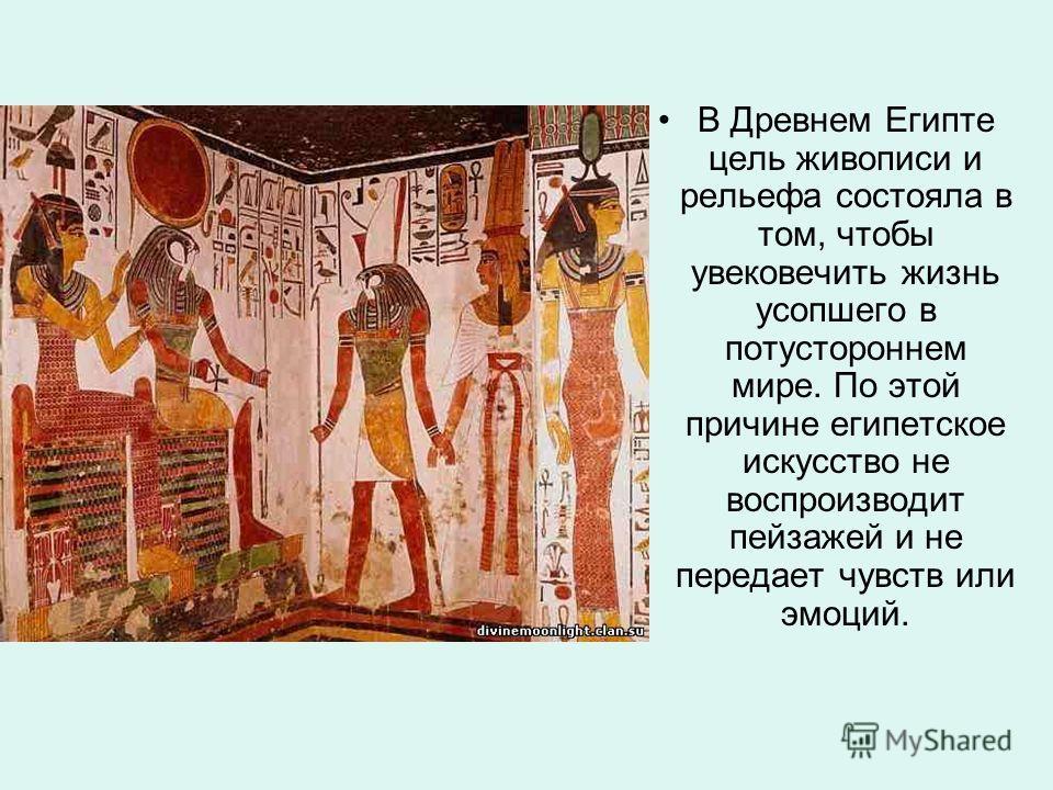 В Древнем Египте цель живописи и рельефа состояла в том, чтобы увековечить жизнь усопшего в потустороннем мире. По этой причине египетское искусство не воспроизводит пейзажей и не передает чувств или эмоций.