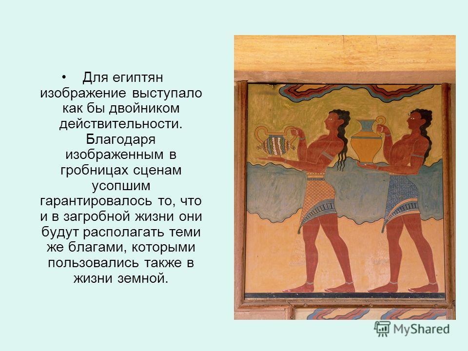 Для египтян изображение выступало как бы двойником действительности. Благодаря изображенным в гробницах сценам усопшим гарантировалось то, что и в загробной жизни они будут располагать теми же благами, которыми пользовались также в жизни земной.