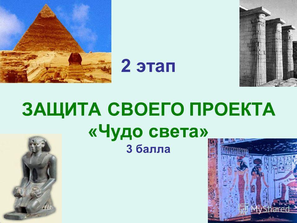 2 этап ЗАЩИТА СВОЕГО ПРОЕКТА «Чудо света» 3 балла