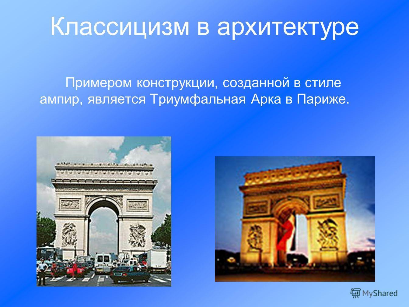 Примером конструкции, созданной в стиле ампир, является Триумфальная Арка в Париже. Классицизм в архитектуре