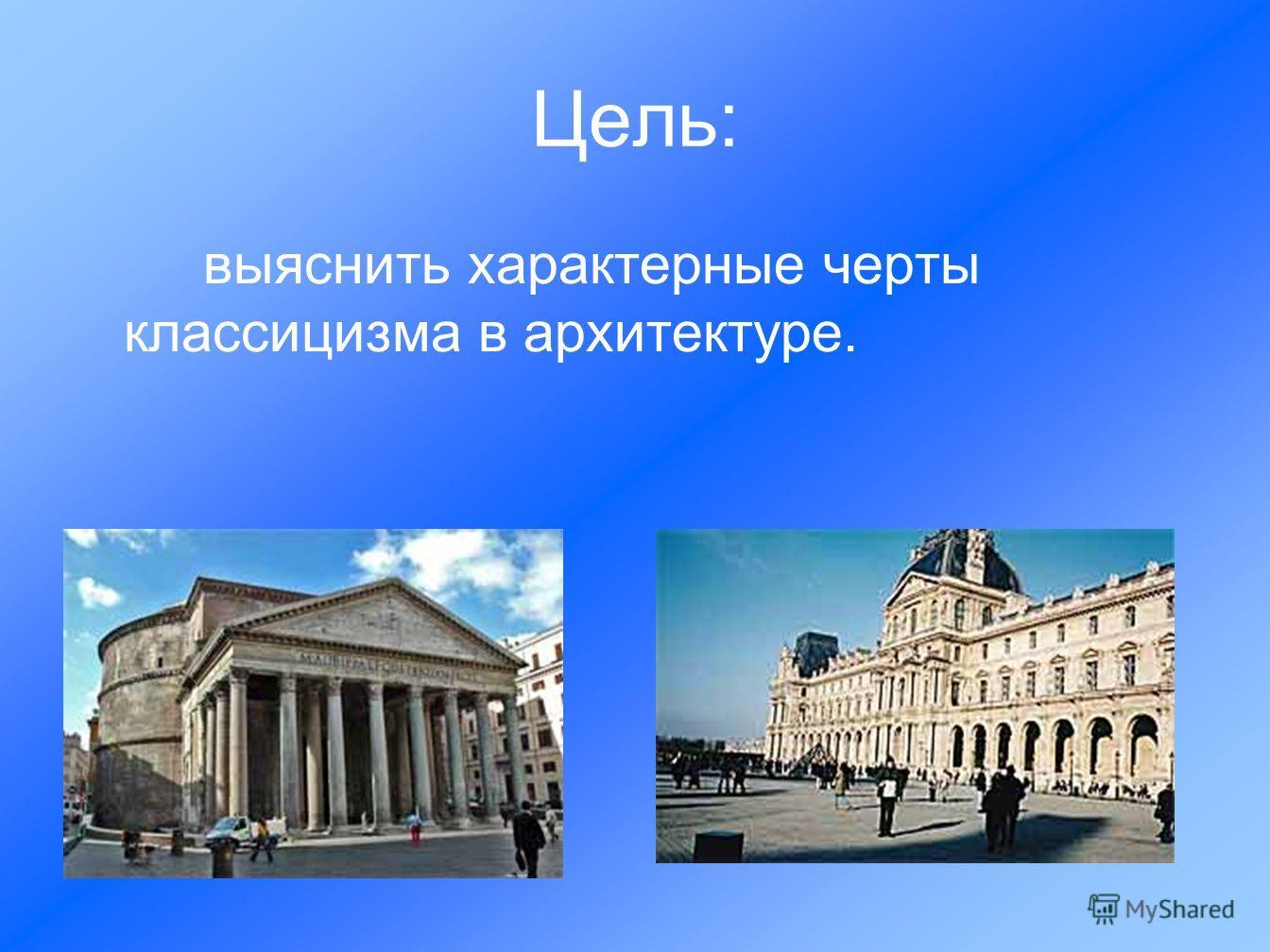 Цель: выяснить характерные черты классицизма в архитектуре.
