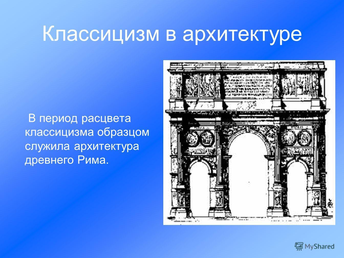 В период расцвета классицизма образцом служила архитектура древнего Рима. Классицизм в архитектуре