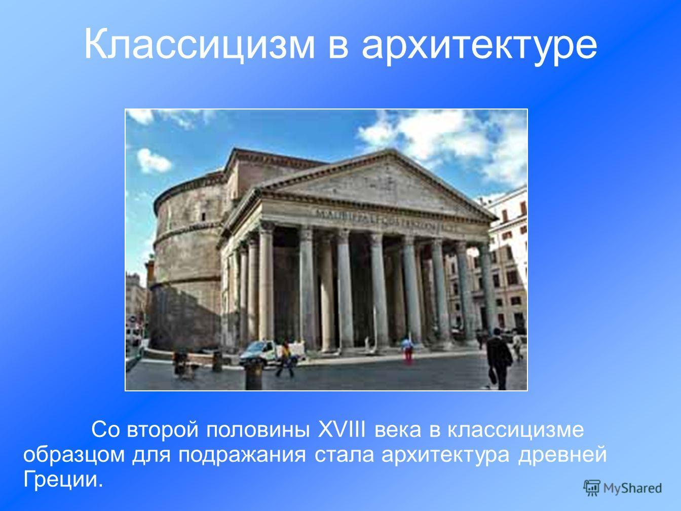 Со второй половины ХVIII века в классицизме образцом для подражания стала архитектура древней Греции. Классицизм в архитектуре