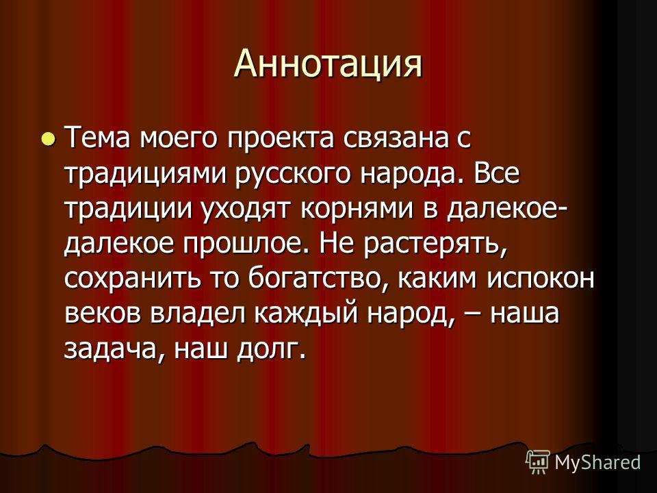 Аннотация Тема моего проекта связана с традициями русского народа. Все традиции уходят корнями в далекое- далекое прошлое. Не растерять, сохранить то богатство, каким испокон веков владел каждый народ, – наша задача, наш долг.