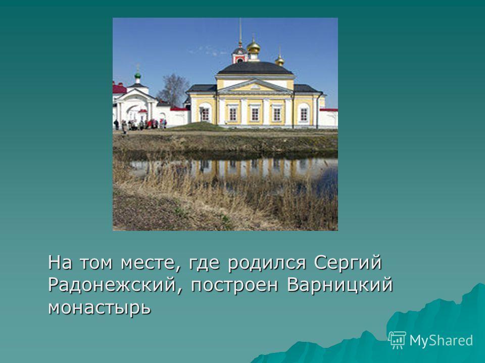 На том месте, где родился Сергий Радонежский, построен Варницкий монастырь