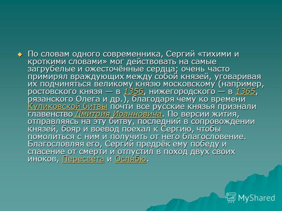По словам одного современника, Сергий «тихими и кроткими словами» мог действовать на самые загрубелые и ожесточённые сердца; очень часто примирял враждующих между собой князей, уговаривая их подчиняться великому князю московскому (например, ростовско