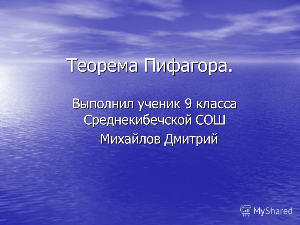 Теорема Пифагора. Выполнил ученик 9 класса Среднекибечской СОШ Михайлов Дмитрий Михайлов Дмитрий