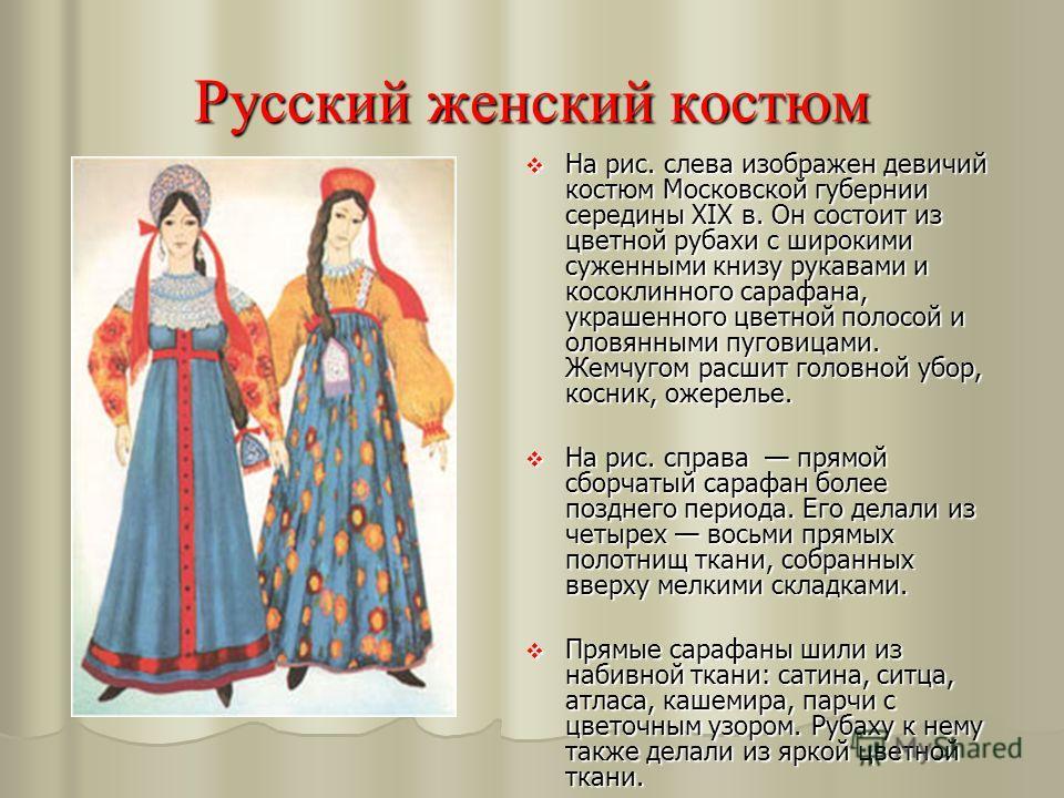 Русский женский костюм На рис. слева изображен девичий костюм Московской губернии середины XIX в. Он состоит из цветной рубахи с широкими суженными книзу рукавами и косоклинного сарафана, украшенного цветной полосой и оловянными пуговицами. Жемчугом