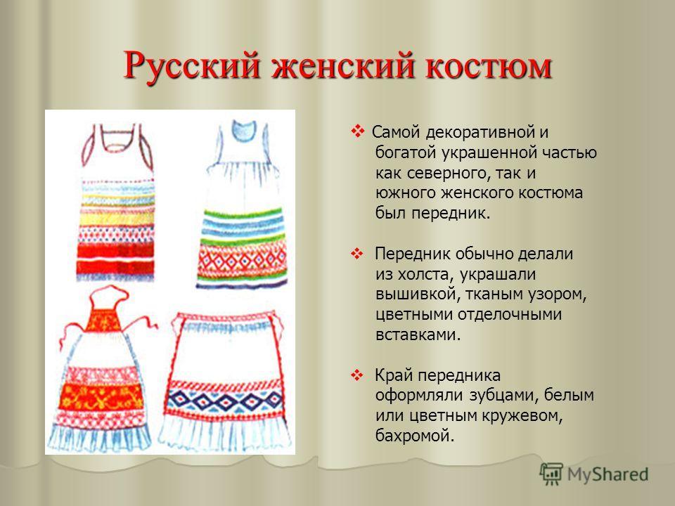 Русский женский костюм Самой декоративной и богатой украшенной частью как северного, так и южного женского костюма был передник. Передник обычно делали из холста, украшали вышивкой, тканым узором, цветными отделочными вставками. Край передника оформл