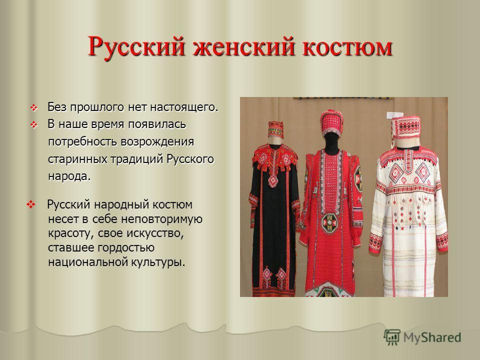 Русский женский костюм Без прошлого нет настоящего. Без прошлого нет настоящего. В наше время появилась В наше время появилась потребность возрождения потребность возрождения старинных традиций Русского старинных традиций Русского народа. народа. Рус