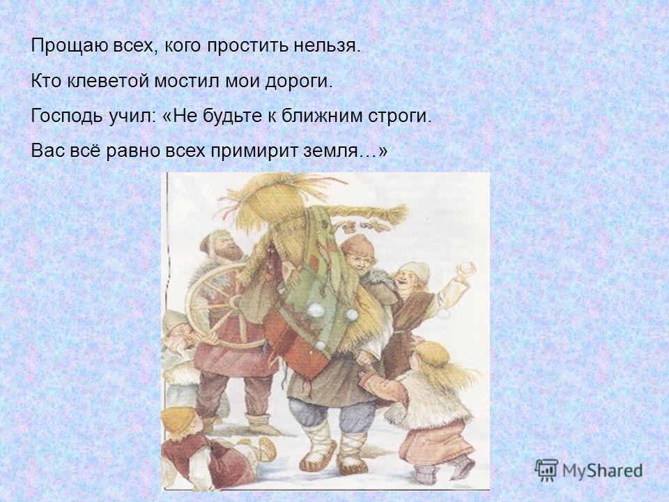 Прощаю всех, кого простить нельзя. Кто клеветой мостил мои дороги. Господь учил: «Не будьте к ближним строги. Вас всё равно всех примирит земля…»
