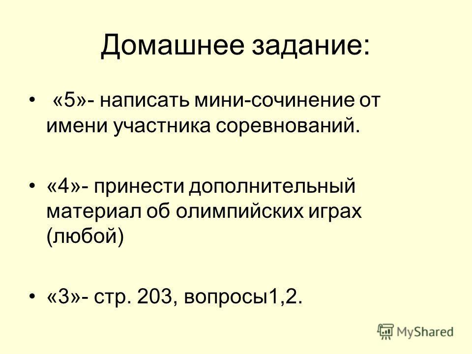 Домашнее задание: «5»- написать мини-сочинение от имени участника соревнований. «4»- принести дополнительный материал об олимпийских играх (любой) «3»- стр. 203, вопросы1,2.