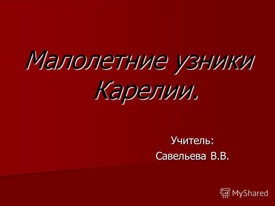Малолетние узники Карелии. Учитель: Учитель: Савельева В.В. Савельева В.В.