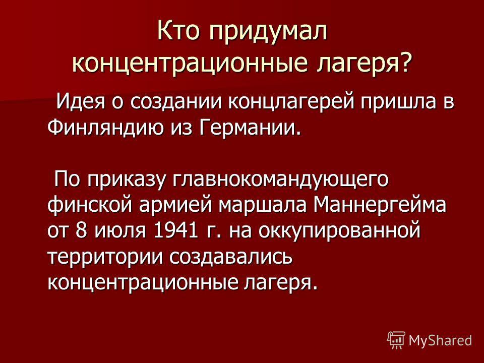 Кто придумал концентрационные лагеря? Идея о создании концлагерей пришла в Финляндию из Германии. По приказу главнокомандующего финской армией маршала Маннергейма от 8 июля 1941 г. на оккупированной территории создавались концентрационные лагеря. Иде