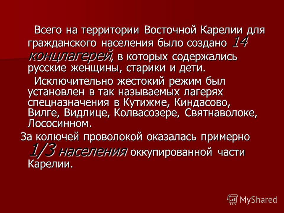 Всего на территории Восточной Карелии для гражданского населения было создано 14 концлагерей, в которых содержались русские женщины, старики и дети. Всего на территории Восточной Карелии для гражданского населения было создано 14 концлагерей, в котор