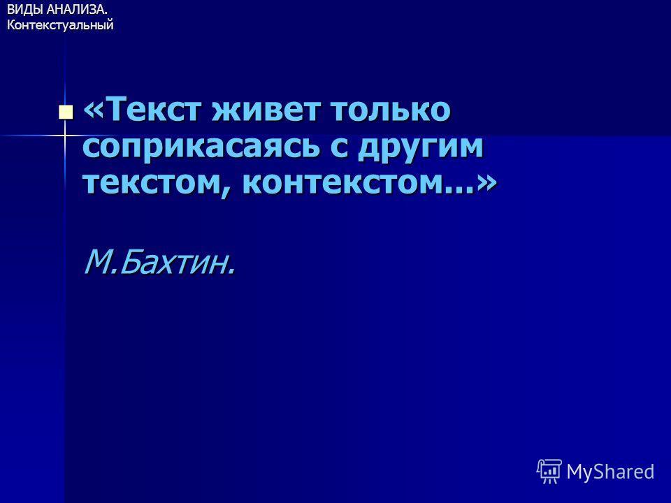 ВИДЫ АНАЛИЗА. Контекстуальный «Текст живет только соприкасаясь с другим текстом, контекстом...» «Текст живет только соприкасаясь с другим текстом, контекстом...» М.Бахтин. М.Бахтин.
