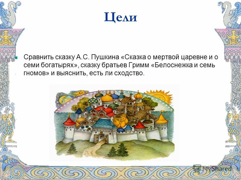 Цели Сравнить сказку А.С. Пушкина «Сказка о мертвой царевне и о семи богатырях», сказку братьев Гримм «Белоснежка и семь гномов» и выяснить, есть ли сходство.