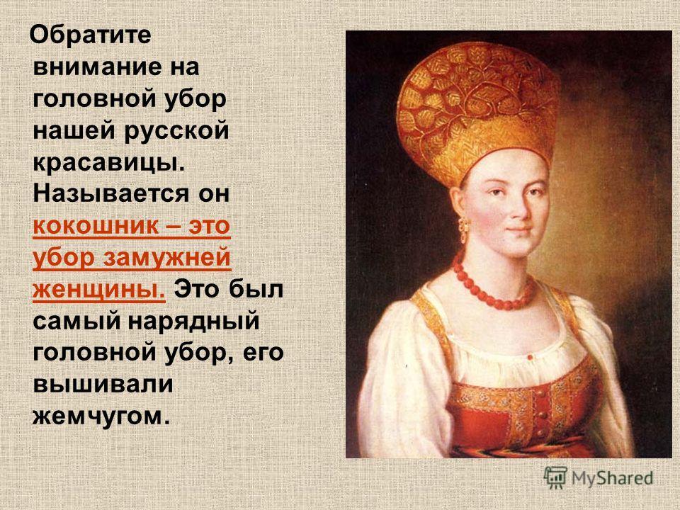 Обратите внимание на головной убор нашей русской красавицы. Называется он кокошник – это убор замужней женщины. Это был самый нарядный головной убор, его вышивали жемчугом.