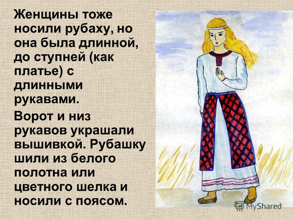 Женщины тоже носили рубаху, но она была длинной, до ступней (как платье) с длинными рукавами. Ворот и низ рукавов украшали вышивкой. Рубашку шили из белого полотна или цветного шелка и носили с поясом.