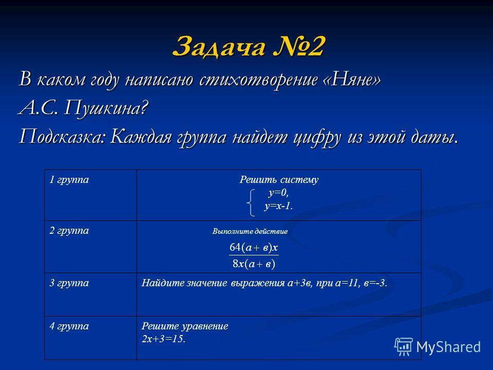 Задача 2 В каком году написано стихотворение «Няне» А.С. Пушкина? Подсказка: Каждая группа найдет цифру из этой даты. Выполните действие 1 группаРешить систему у=0, у=х-1. 2 группа 3 группаНайдите значение выражения а+3в, при а=11, в=-3. 4 группаРеши