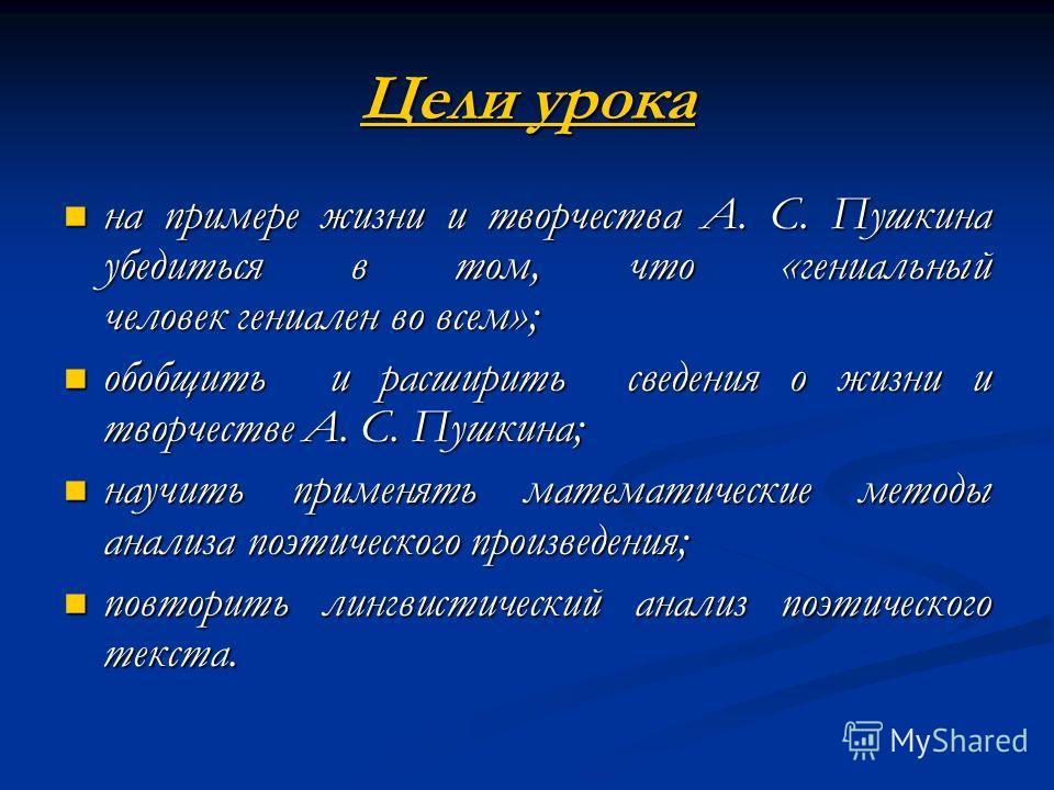 Цели урока на примере жизни и творчества А. С. Пушкина убедиться в том, что «гениальный человек гениален во всем»; на примере жизни и творчества А. С. Пушкина убедиться в том, что «гениальный человек гениален во всем»; обобщить и расширить сведения о