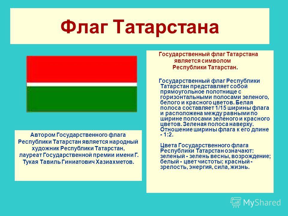 Флаг Татарстана Государственный флаг Татарстана является символом Республики Татарстан. Государственный флаг Республики Татарстан представляет собой прямоугольное полотнище с горизонтальными полосами зеленого, белого и красного цветов. Белая полоса с