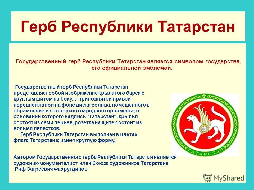 Герб Республики Татарстан Государственный герб Республики Татарстан является символом государства, его официальной эмблемой. Государственный герб Республики Татарстан представляет собой изображение крылатого барса с круглым щитом на боку, с приподнят