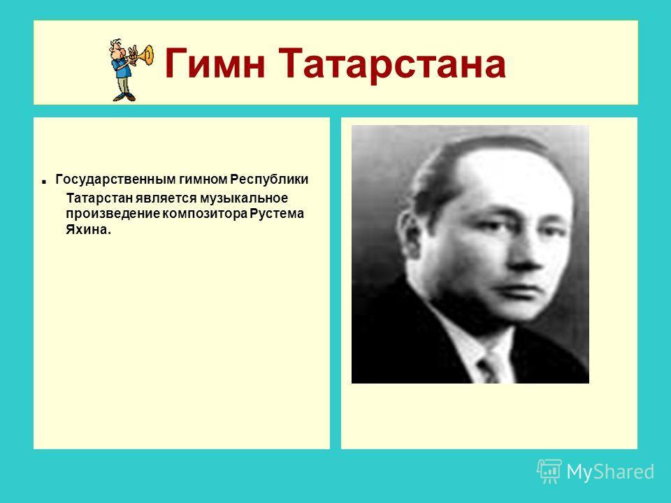 Гимн Татарстана. Государственным гимном Республики Татарстан является музыкальное произведение композитора Рустема Яхина.