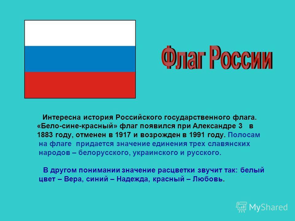 Интересна история Российского государственного флага. «Бело-сине-красный» флаг появился при Александре 3 в 1883 году, отменен в 1917 и возрожден в 1991 году. Полосам на флаге придается значение единения трех славянских народов – белорусского, украинс