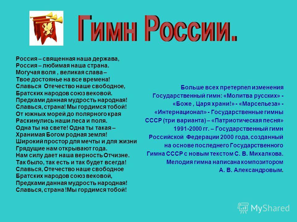 Россия – священная наша держава, Россия – любимая наша страна. Могучая воля, великая слава – Твое достоянье на все времена! Славься Отечество наше свободное, Братских народов союз вековой. Предками данная мудрость народная! Славься, страна! Мы гордим