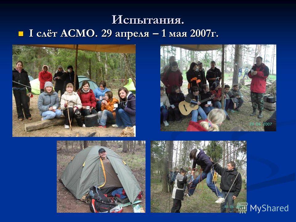 Испытания. I слёт АСМО. 29 апреля – 1 мая 2007г. I слёт АСМО. 29 апреля – 1 мая 2007г.
