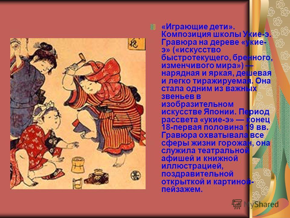 «Играющие дети». Композиция школы Укие-э. Гравюра на дереве «укие- э» («искусство быстротекущего, бренного, изменчивого мира») нарядная и яркая, дешевая и легко тиражируемая. Она стала одним из важных звеньев в изобразительном искусстве Японии. Перио