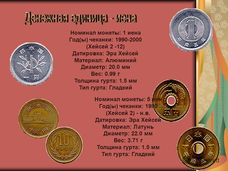 Номинал монеты: 1 иена Год(ы) чеканки: 1990-2000 (Хейсей 2 -12) Датировка: Эра Хейсей Материал: Алюминий Диаметр: 20.0 мм Вес: 0.99 г Толщина гурта: 1.5 мм Тип гурта: Гладкий Номинал монеты: 5 иен Год(ы) чеканки: 1990 (Хейсей 2) - н.в. Датировка: Эра