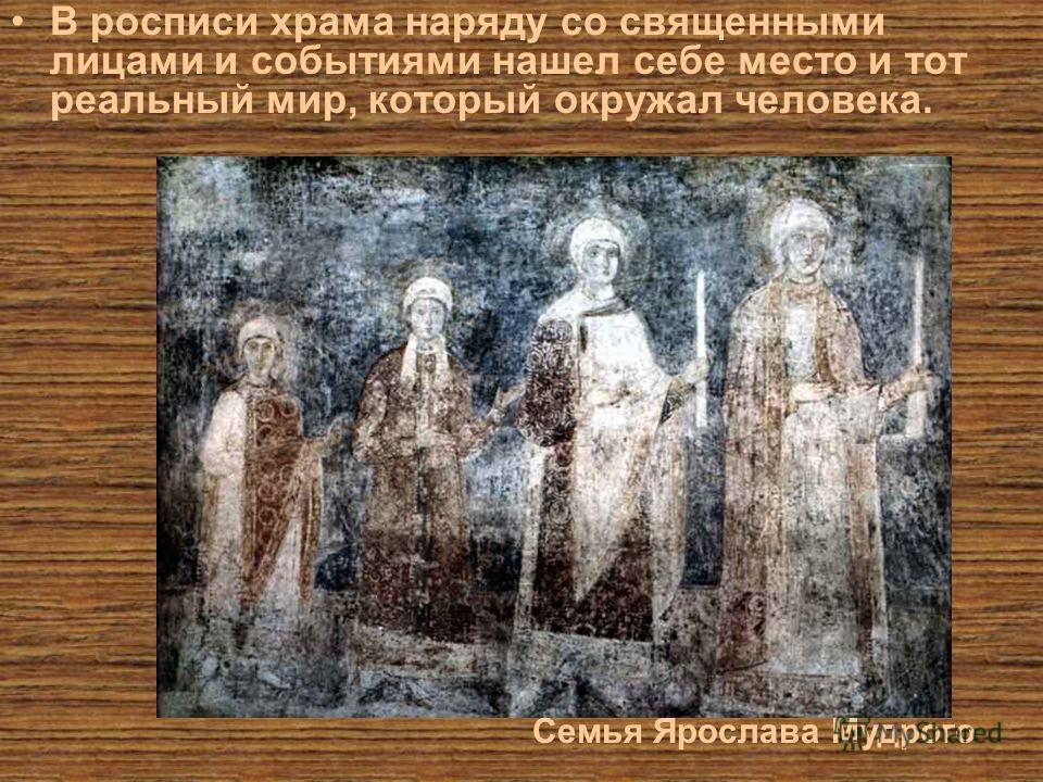 В росписи храма наряду со священными лицами и событиями нашел себе место и тот реальный мир, который окружал человека. Семья Ярослава Мудрого