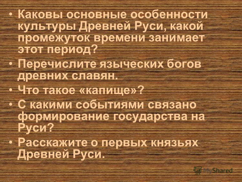 Каковы основные особенности культуры Древней Руси, какой промежуток времени занимает этот период? Перечислите языческих богов древних славян. Что такое «капище»? С какими событиями связано формирование государства на Руси? Расскажите о первых князьях