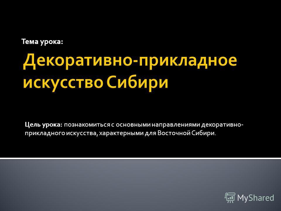 Тема урока: Цель урока: познакомиться с основными направлениями декоративно- прикладного искусства, характерными для Восточной Сибири.