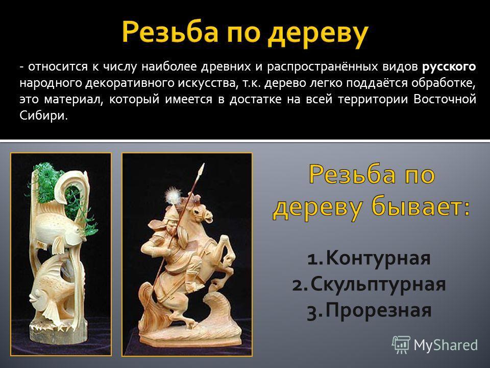 - относится к числу наиболее древних и распространённых видов русского народного декоративного искусства, т.к. дерево легко поддаётся обработке, это материал, который имеется в достатке на всей территории Восточной Сибири. 1.Контурная 2.Скульптурная