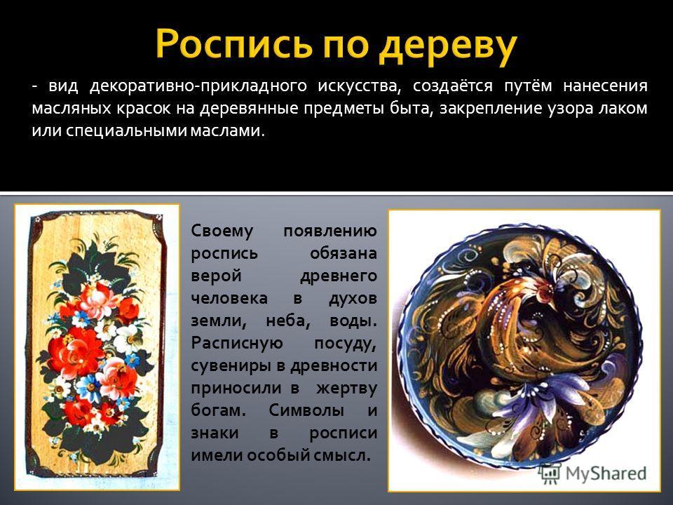 - вид декоративно-прикладного искусства, создаётся путём нанесения масляных красок на деревянные предметы быта, закрепление узора лаком или специальными маслами. Своему появлению роспись обязана верой древнего человека в духов земли, неба, воды. Расп