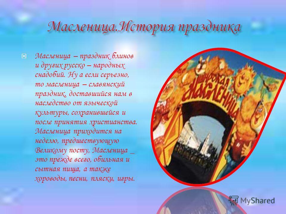 Масленица – праздник блинов и других русско – народных снадобий. Ну а если серьезно, то масленица – славянский праздник, доставшийся нам в наследство от языческой культуры, сохранившейся и после принятия христианства. Масленица приходится на неделю,