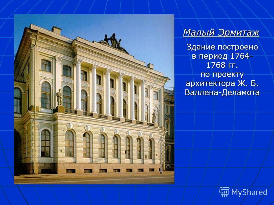 Малый Эрмитаж Здание построено в период 1764- 1768 гг. по проекту архитектора Ж. Б. Валлена-Деламота