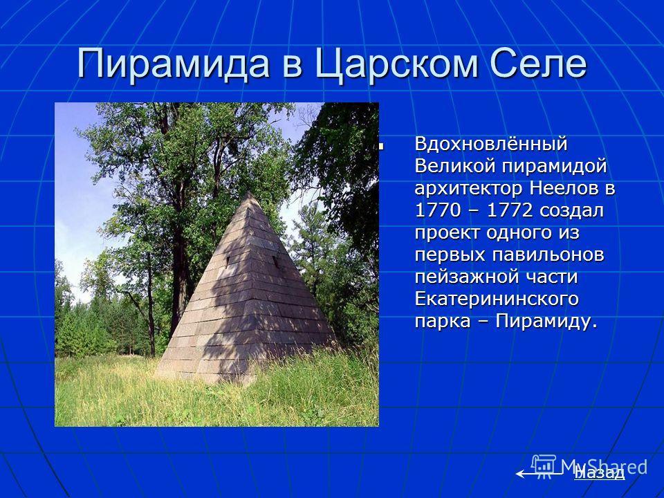Пирамида в Царском Селе Вдохновлённый Великой пирамидой архитектор Неелов в 1770 – 1772 создал проект одного из первых павильонов пейзажной части Екатерининского парка – Пирамиду. Вдохновлённый Великой пирамидой архитектор Неелов в 1770 – 1772 создал
