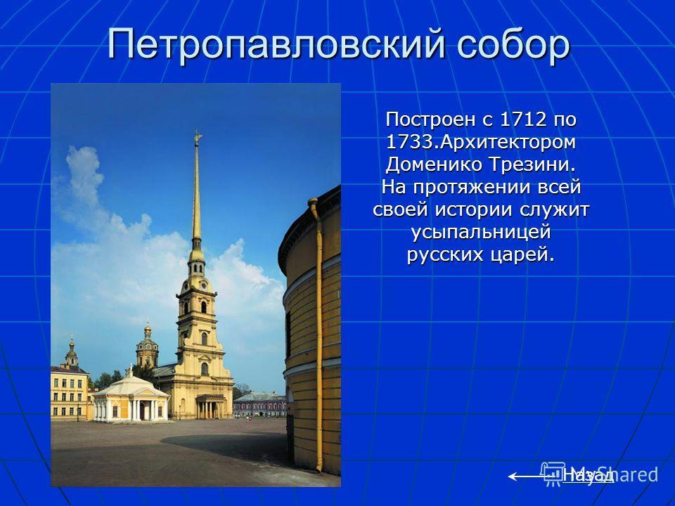 Петропавловский собор Назад Построен с 1712 по 1733.Архитектором Доменико Трезини. На протяжении всей своей истории служит усыпальницей русских царей.